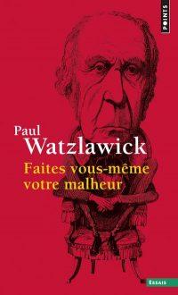 Paul Watzlawick - Faites vous-même votre malheur