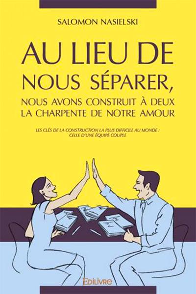 Salomon Nasielski - Au lieu de nous séparer, nous avons construit à deux la charpente de notre amour Les clés de la construction la plus difficile au monde : celle d'une équipe couple