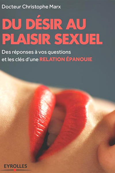 hristophe Marx : Du désir au plaisir sexuel des réponses à vos questions et les clés dune relation épanouie